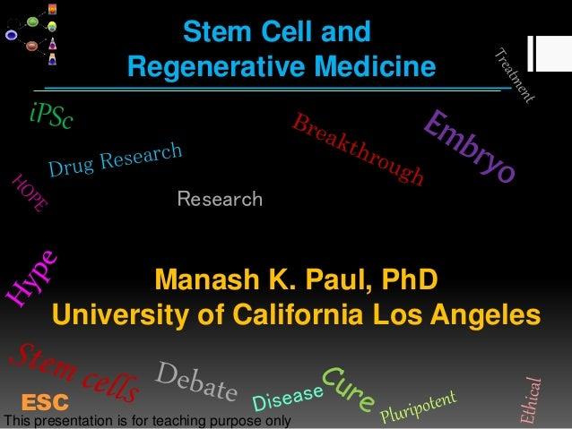 Stem Cell and Regenerative Medicine Manash K. Paul, PhD University of California Los Angeles Research ESC This presentatio...