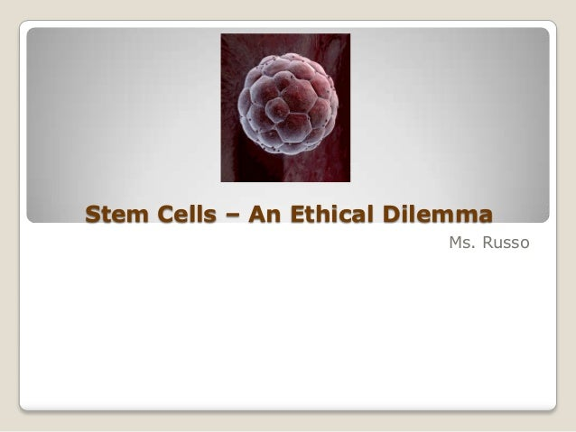 Stem Cells – An Ethical Dilemma Ms. Russo