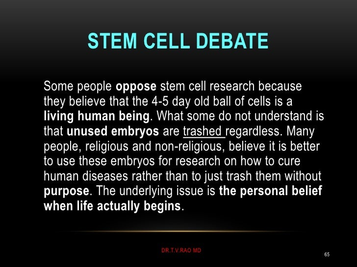 STEM CELL DEBATESome people oppose stem cell research becausethey believe that the 4-5 day old ball of cells is aliving hu...