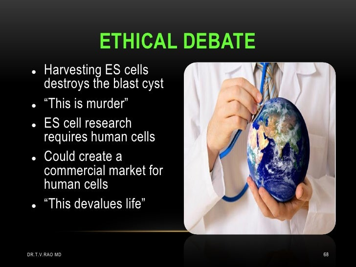"""ETHICAL DEBATE     Harvesting ES cells      destroys the blast cyst     """"This is murder""""     ES cell research      requ..."""