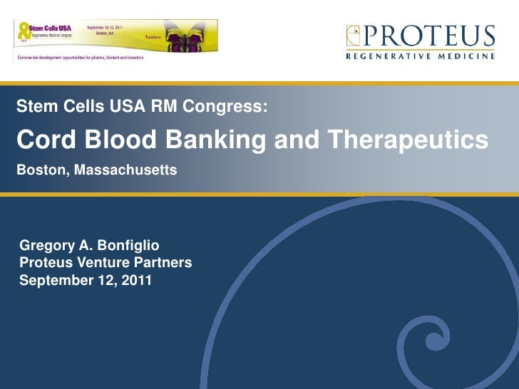 Stem Cells USA RM Congress:Cord Blood Banking and TherapeuticsBoston, MassachusettsGregory A. BonfiglioProteus Venture Par...