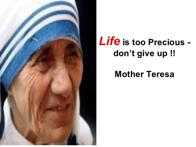 Life is too Precious - don't give up !! Mother Teresa