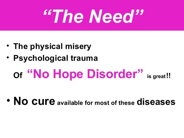 """""""The Need"""" • The physical misery • Psychological trauma Of """"No Hope Disorder"""" is great!! • No cure available for most of t..."""