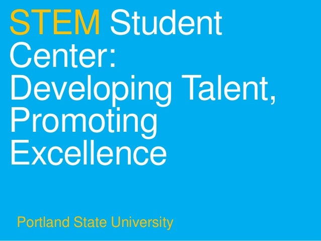 STEM StudentCenter:Developing Talent,PromotingExcellencePortland State University