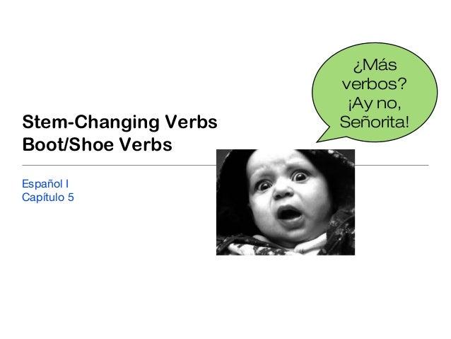 Stem-Changing VerbsBoot/Shoe VerbsEspañol ICapítulo 5¿Másverbos?¡Ay no,Señorita!