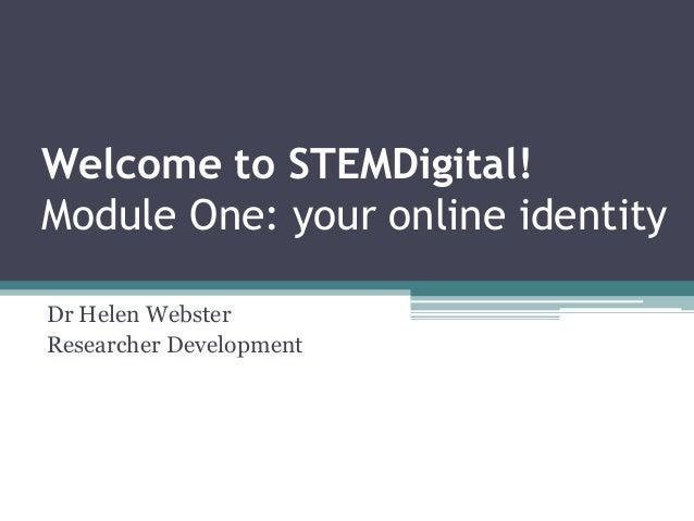 Welcome to STEMDigital!Module One: your online identityDr Helen WebsterResearcher Development