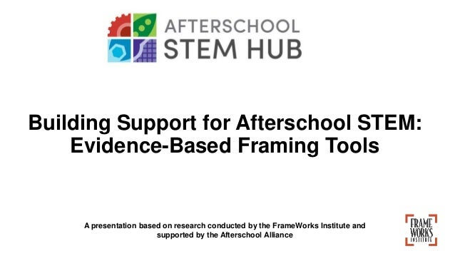 Building Support for Afterschool STEM: Evidence-Based Framing Tools A presentation based on research conducted by the Fram...