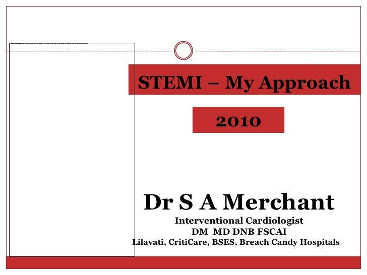 STEMI – My Approach<br />2010<br />Dr S A Merchant<br />Interventional Cardiologist<br />DM  MD DNB FSCAI <br />Lilavati, ...
