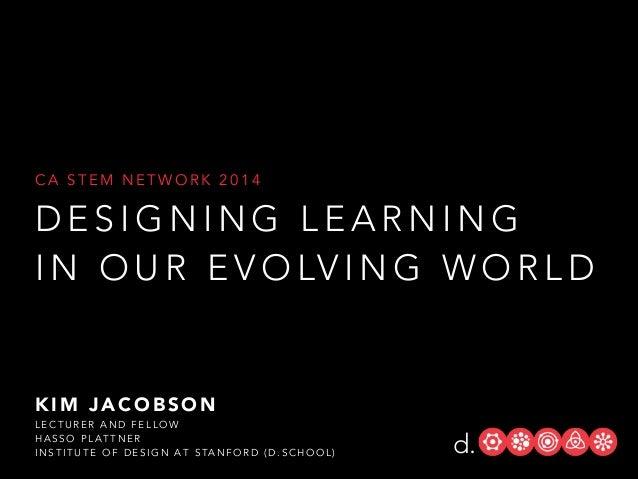 CA STEM NETWORK 2014  DESIGNING LEARNING I N O U R E V O LV I N G W O R L D  KIM JACOBSON LECTURER AND FELLOW HASSO PLATTN...