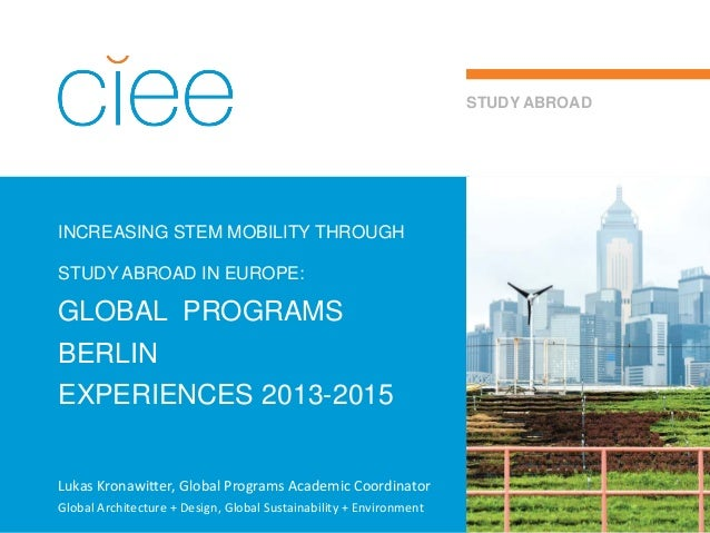 INCREASING STEM MOBILITY THROUGH STUDY ABROAD IN EUROPE: GLOBAL PROGRAMS BERLIN EXPERIENCES 2013-2015 STUDY ABROAD Lukas K...