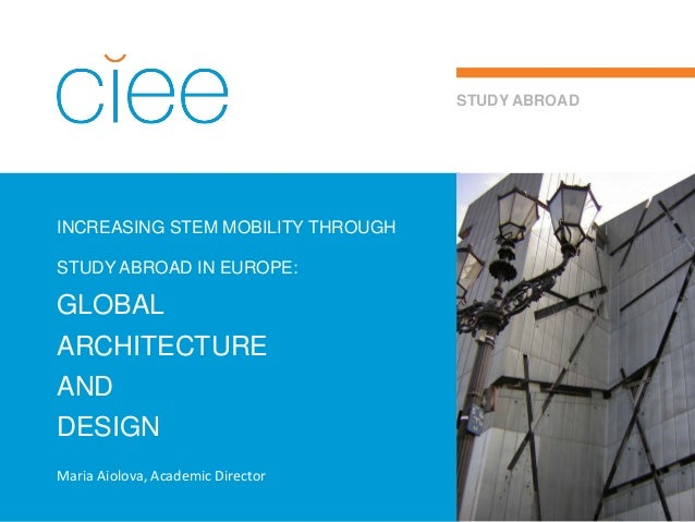 INCREASING STEM MOBILITY THROUGH STUDY ABROAD IN EUROPE: GLOBAL ARCHITECTURE AND DESIGN STUDY ABROAD Maria Aiolova, Academ...