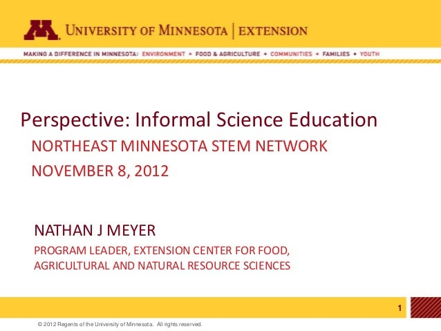 Perspective: Informal Science Education NORTHEAST MINNESOTA STEM NETWORK NOVEMBER 8, 2012 NATHAN J MEYER PROGRAM LEADER, E...