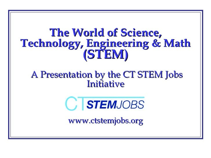 The World of Science, Technology, Engineering & Math  (STEM)  A Presentation by the CT STEM Jobs Initiative www.ctstemjobs...