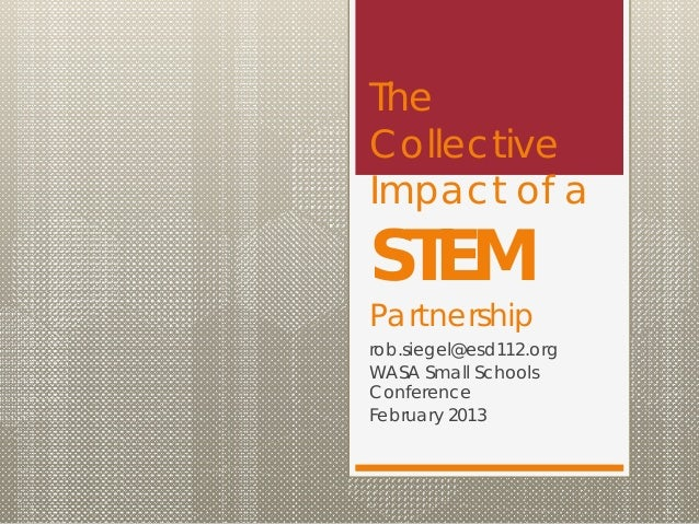 TheCollectiveImpact of aSTEMPartnershiprob.siegel@esd112.orgWASA Small SchoolsConferenceFebruary 2013