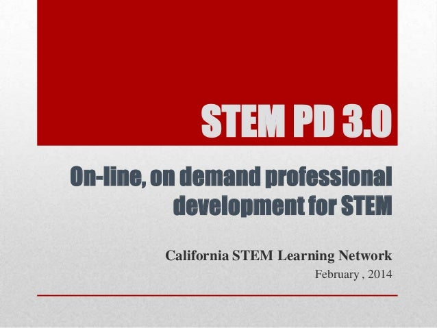 STEM PD 3.0 On-line, on demand professional development for STEM California STEM Learning Network February , 2014