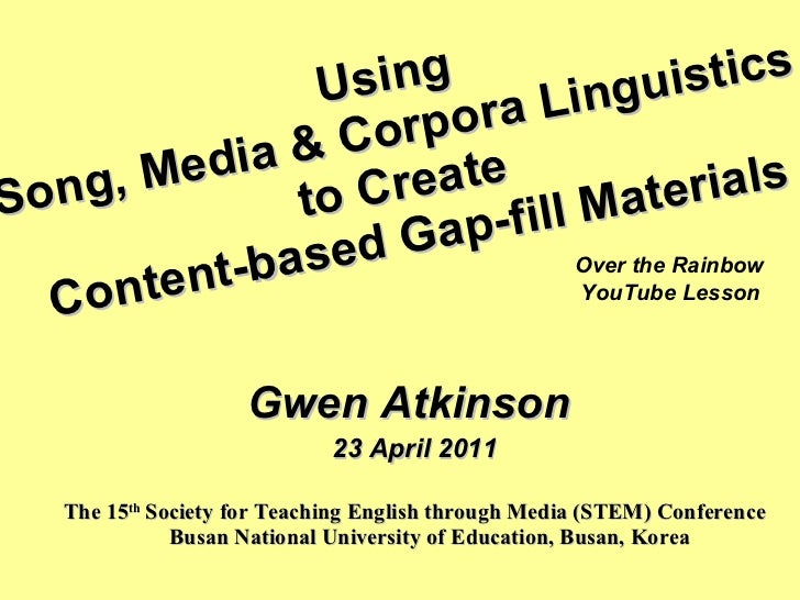 Using  Song, Media & Corpora Linguistics  to Create  Content-based Gap-fill Materials <ul><li>Gwen Atkinson  </li></ul><ul...