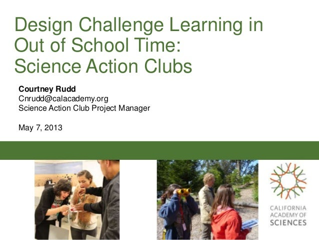 Design Challenge Learning inOut of School Time:Science Action ClubsCourtney RuddCnrudd@calacademy.orgScience Action Club P...