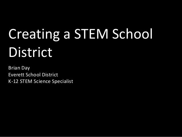Creating a STEM School District Brian Day Everett School District K-12 STEM Science Specialist