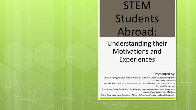 STEM  Students  Abroad:  Understanding their  Motivations and  Experiences  Presented by:  Christina Dinges, Study Away Ad...