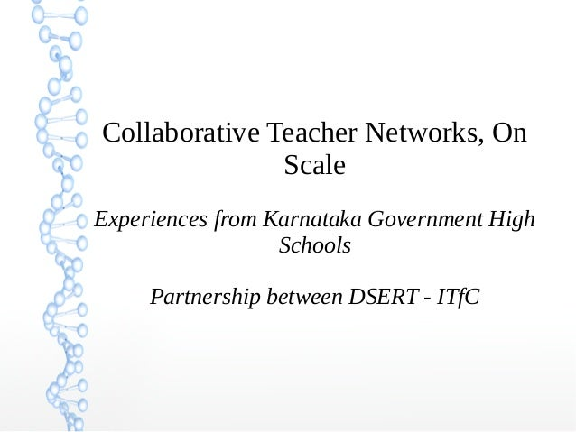 Collaborative Teacher Networks, On Scale Experiences from Karnataka Government High Schools Partnership between DSERT - IT...