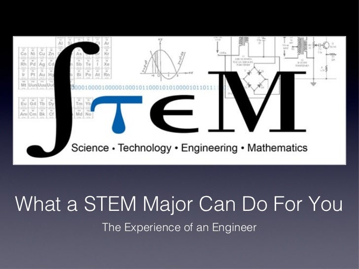 What a STEM Major Can Do For You        The Experience of an Engineer