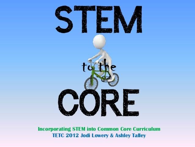 STEM                to the       COREIncorporating STEM into Common Core Curriculum      TETC 2012 Jodi Lowery & Ashley Ta...