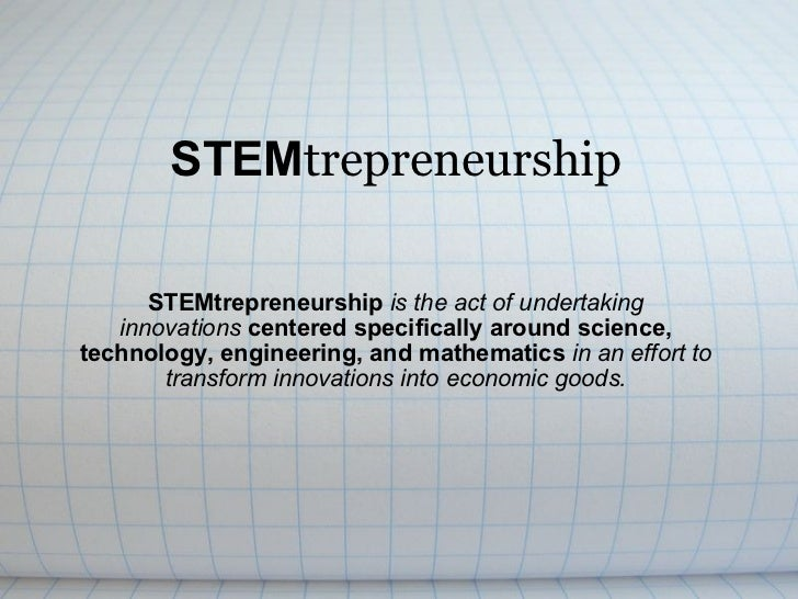 STEM trepreneurship STEMtrepreneurship  is the act of undertaking innovations   centered specifically around science, tech...
