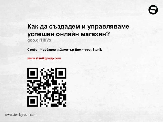 Как да създадем и управлявамеуспешен онлайн магазин?goo.gl/HfIVxСтефан Чорбанов и Димитър Димитров, Stenikwww.stenikgroup....