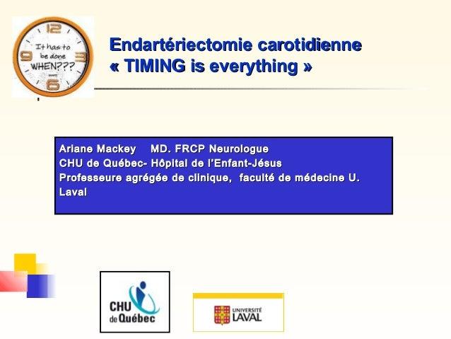 Endartériectomie carotidienneEndartériectomie carotidienne « TIMING is everything »« TIMING is everything » Ariane Mackey ...