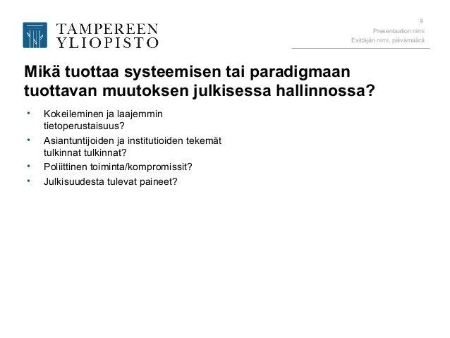 Presentaation nimi Esittäjän nimi, päivämäärä 9 Mikä tuottaa systeemisen tai paradigmaan tuottavan muutoksen julkisessa ha...