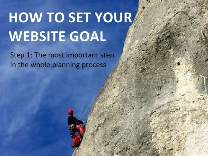 HOW TO SET YOUR WEBSITE GOAL Step 1: The most important step in the whole planning process