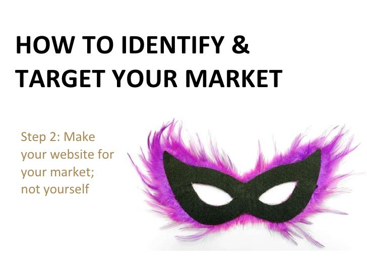 HOW TO IDENTIFY & TARGET YOUR MARKET Step 2: Make  your website for your market; not yourself