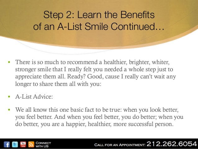 """Step 2: Learn the Benefits"""" of an A-List Smile Continued…  § There is so much to recommend a healthier, brighter, whiter,..."""