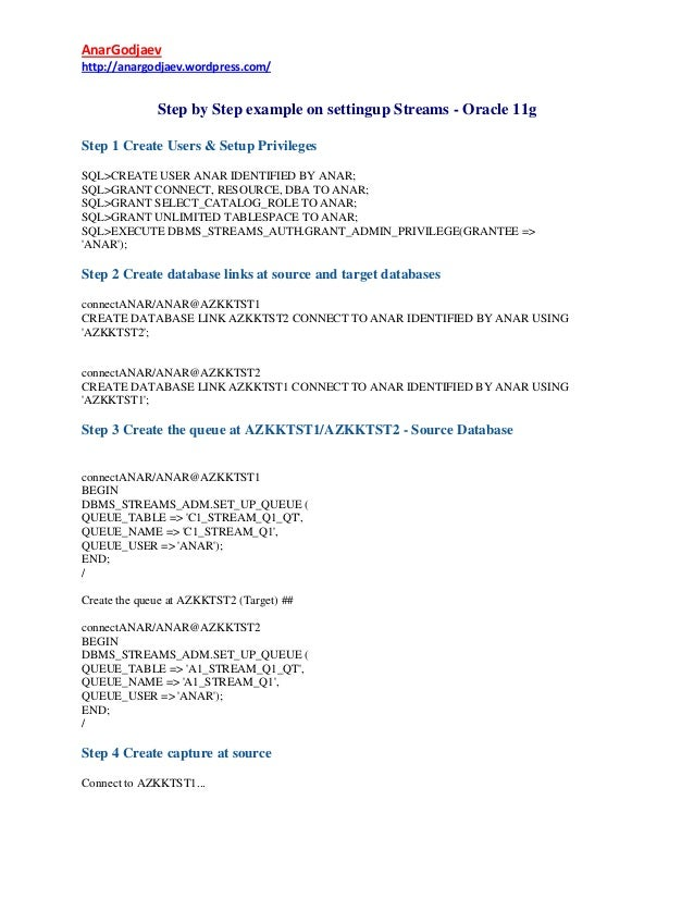 AnarGodjaev http://anargodjaev.wordpress.com/  Step by Step example on settingup Streams - Oracle 11g Step 1 Create Users ...
