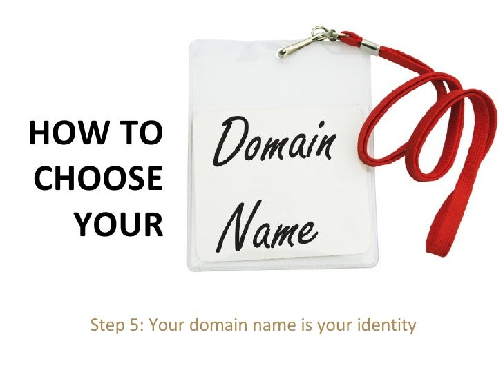 Step 5: Your domain name is your identity HOW TO CHOOSE YOUR