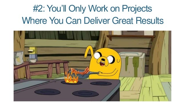 #2: You'll Only Work on Projects Where You Can Deliver Great Results