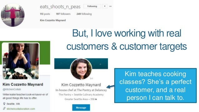 But, I love working with real customers & customer targets Kim teaches cooking classes? She's a perfect customer, and a re...