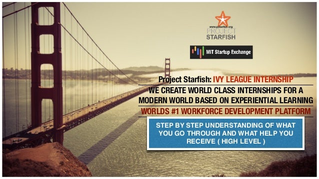 Project Starfish: IVY LEAGUE INTERNSHIP WE CREATE WORLD CLASS INTERNSHIPS FOR A MODERN WORLD BASED ON EXPERIENTIAL LEARNING...