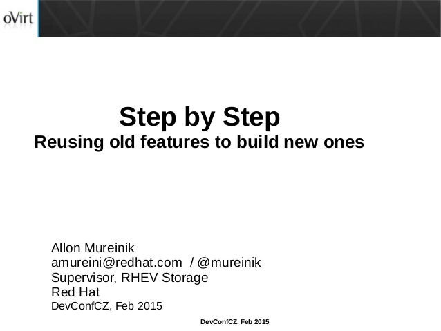 DevConfCZ, Feb 2015 Step by Step Reusing old features to build new ones Allon Mureinik amureini@redhat.com / @mureinik Sup...