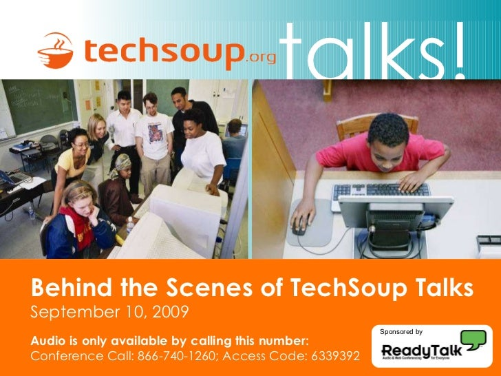 Behind the Scenes of TechSoup Talks September 10, 2009 Audio is only available by calling this number: Conference Call: 86...