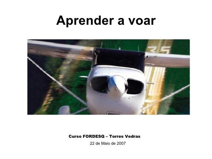 Aprender a voar Curso FORDESQ – Torres Vedras 22 de Maio de 2007