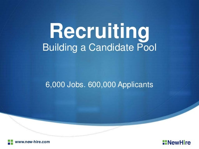 Recruiting Building a Candidate Pool  6,000 Jobs. 600,000 Applicants  www.new-hire.com