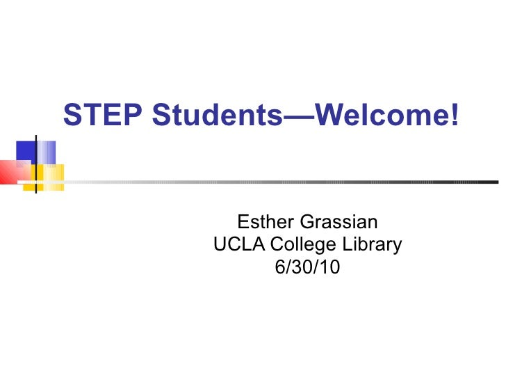STEP Students—Welcome! Esther Grassian UCLA College Library 6/30/10
