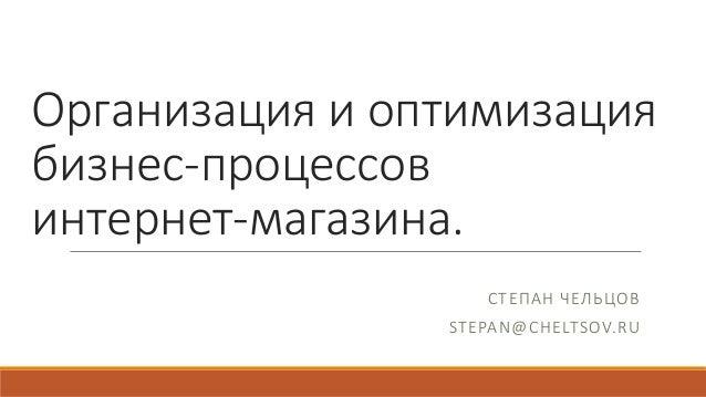 Организацияиоптимизация бизнес-процессов интернет-магазина. СТЕПАНЧЕЛЬЦОВ STEPAN@CHELTSOV.RU