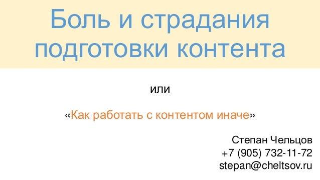 или «Как работать с контентом иначе» Боль и страдания подготовки контента Степан Чельцов +7 (905) 732-11-72 stepan@cheltso...