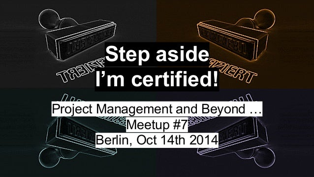Step aside  I'm certified!  Project Management and Beyond …  Meetup #7  Berlin, Oct 14th 2014