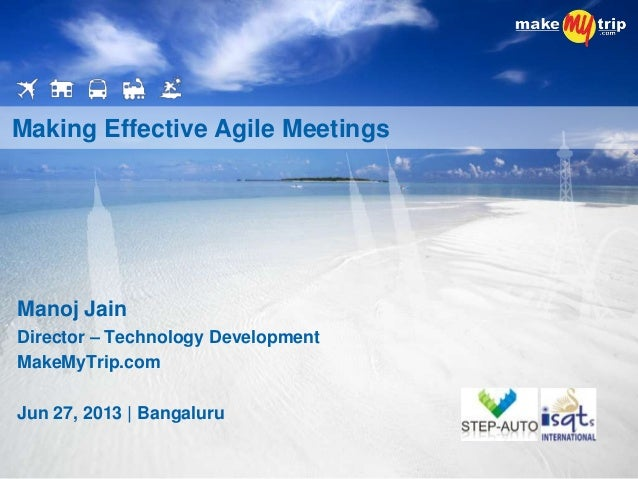Manoj Jain Director – Technology Development MakeMyTrip.com Jun 27, 2013 | Bangaluru Making Effective Agile Meetings