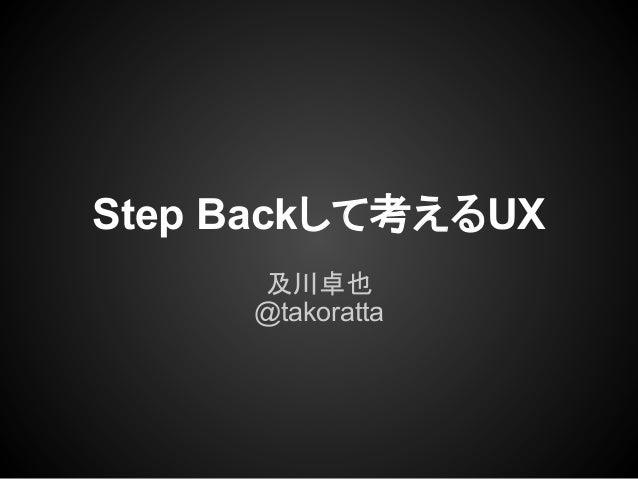 Step Backして考えるUX及川卓也@takoratta