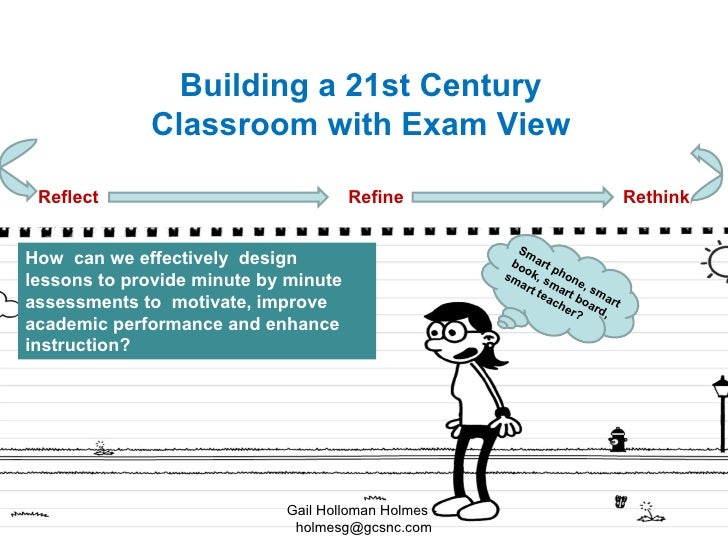B uilding a 21st  C entury  C lassroom with  E xam  V iew R eflect  R efine  R ethink H ow  can we effectively  design les...
