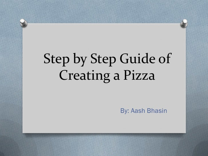 Step by Step Guide of   Creating a Pizza            By: Aash Bhasin